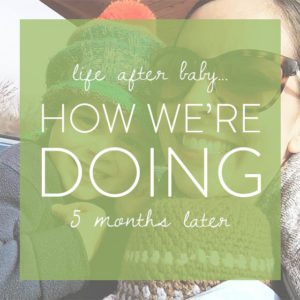 Life After Baby: How We're Doing 5 Months Later