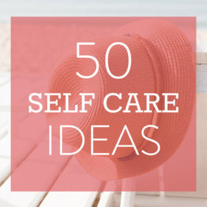 Thoughts on Self Care + 50 Self Care Ideas